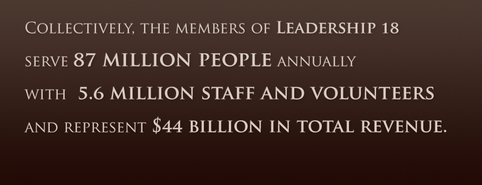 Collectively, the members of Leadership 18 serve 87 million people annually with 5.6 million staff and volunteers and represent $44 billion in total revenue.